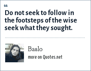 Baslo: Do not seek to follow in the footsteps of the wise seek what they sought.