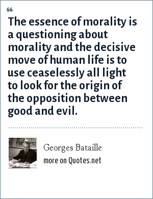 Georges Bataille: The essence of morality is a questioning about morality and the decisive move of human life is to use ceaselessly all light to look for the origin of the opposition between good and evil.