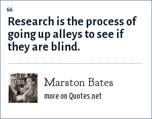 Marston Bates: Research is the process of going up alleys to see if they are blind.