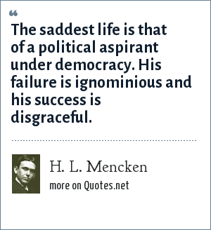 H. L. Mencken: The saddest life is that of a political aspirant under democracy. His failure is ignominious and his success is disgraceful.