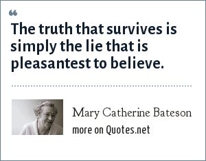 Mary Catherine Bateson: The truth that survives is simply the lie that is pleasantest to believe.
