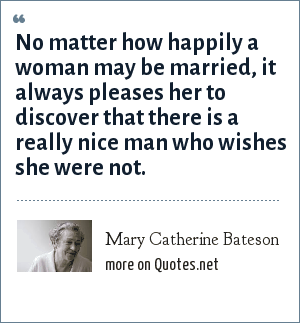 Mary Catherine Bateson: No matter how happily a woman may be married, it always pleases her to discover that there is a really nice man who wishes she were not.