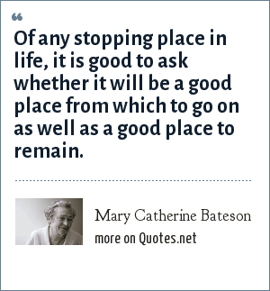 Mary Catherine Bateson: Of any stopping place in life, it is good to ask whether it will be a good place from which to go on as well as a good place to remain.