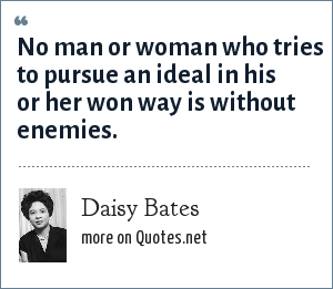 Daisy Bates: No man or woman who tries to pursue an ideal in his or her won way is without enemies.