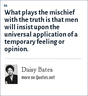 Daisy Bates: What plays the mischief with the truth is that men will insist upon the universal application of a temporary feeling or opinion.