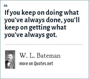 W. L. Bateman: If you keep on doing what you've always done, you'll keep on getting what you've always got.