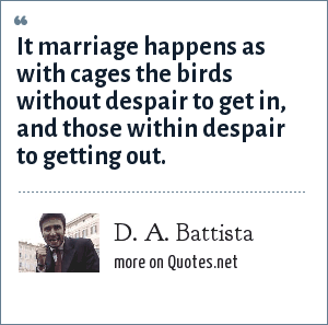 D. A. Battista: It marriage happens as with cages the birds without despair to get in, and those within despair to getting out.