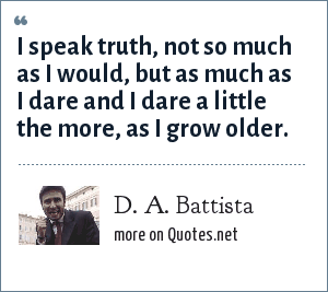 D. A. Battista: I speak truth, not so much as I would, but as much as I dare and I dare a little the more, as I grow older.
