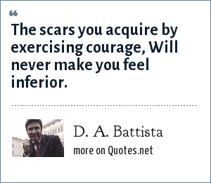 D. A. Battista: The scars you acquire by exercising courage, Will never make you feel inferior.