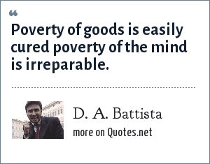 D. A. Battista: Poverty of goods is easily cured poverty of the mind is irreparable.