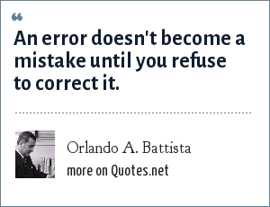 Orlando A. Battista: An error doesn't become a mistake until you refuse to correct it.