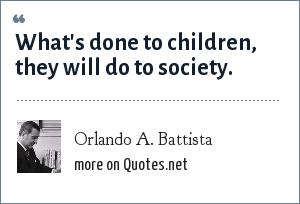 Orlando A. Battista: What's done to children, they will do to society.