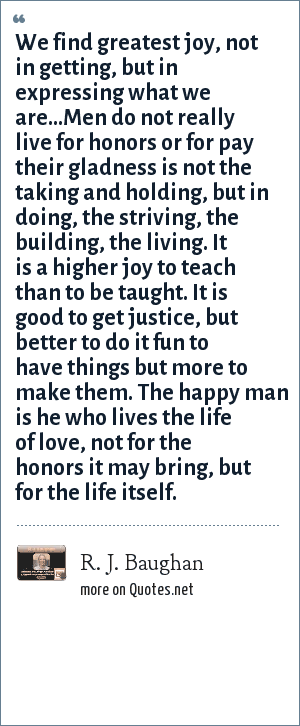 R. J. Baughan: We find greatest joy, not in getting, but in expressing what we are...Men do not really live for honors or for pay their gladness is not the taking and holding, but in doing, the striving, the building, the living. It is a higher joy to teach than to be taught. It is good to get justice, but better to do it fun to have things but more to make them. The happy man is he who lives the life of love, not for the honors it may bring, but for the life itself.