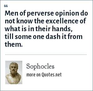 Sophocles: Men of perverse opinion do not know the excellence of what is in their hands, till some one dash it from them.