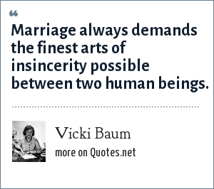 Vicki Baum: Marriage always demands the finest arts of insincerity possible between two human beings.