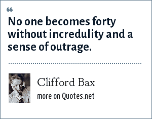 Clifford Bax: No one becomes forty without incredulity and a sense of outrage.