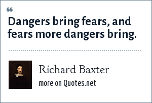 Richard Baxter: Dangers bring fears, and fears more dangers bring.