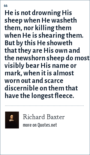 Richard Baxter: He is not drowning His sheep when He washeth them, nor killing them when He is shearing them. But by this He showeth that they are His own and the newshorn sheep do most visibly bear His name or mark, when it is almost worn out and scarce discernible on them that have the longest fleece.
