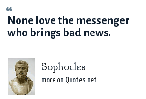 Sophocles: None love the messenger who brings bad news.