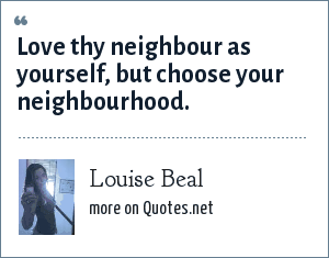 Louise Beal: Love thy neighbour as yourself, but choose your neighbourhood.