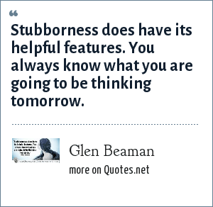 Glen Beaman: Stubborness does have its helpful features. You always know what you are going to be thinking tomorrow.