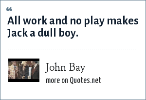 John Bay: All work and no play makes Jack a dull boy.