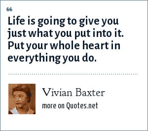 Vivian Baxter: Life is going to give you just what you put into it. Put your whole heart in everything you do.