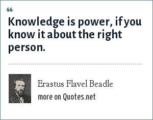 Erastus Flavel Beadle: Knowledge is power, if you know it about the right person.