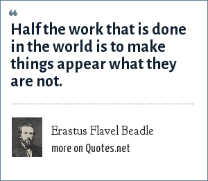 Erastus Flavel Beadle: Half the work that is done in the world is to make things appear what they are not.