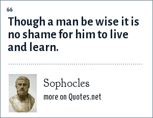 Sophocles: Though a man be wise it is no shame for him to live and learn.