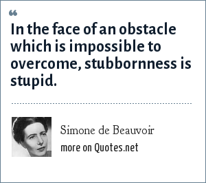 Simone de Beauvoir: In the face of an obstacle which is impossible to overcome, stubbornness is stupid.