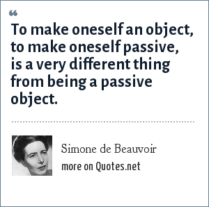 Simone de Beauvoir: To make oneself an object, to make oneself passive, is a very different thing from being a passive object.