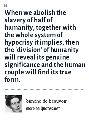 Simone de Beauvoir: When we abolish the slavery of half of humanity, together with the whole system of hypocrisy it implies, then the 'division' of humanity will reveal its genuine significance and the human couple will find its true form.