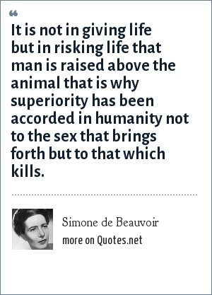 Simone de Beauvoir: It is not in giving life but in risking life that man is raised above the animal that is why superiority has been accorded in humanity not to the sex that brings forth but to that which kills.