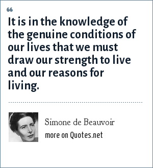 Simone de Beauvoir: It is in the knowledge of the genuine conditions of our lives that we must draw our strength to live and our reasons for living.