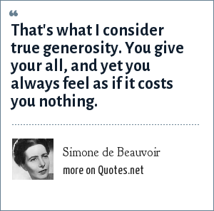 Simone de Beauvoir: That's what I consider true generosity. You give your all, and yet you always feel as if it costs you nothing.