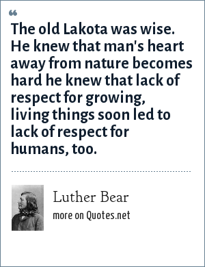 Luther Bear: The old Lakota was wise. He knew that man's heart away from nature becomes hard he knew that lack of respect for growing, living things soon led to lack of respect for humans, too.