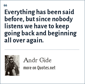 Andr Gide: Everything has been said before, but since nobody listens we have to keep going back and beginning all over again.