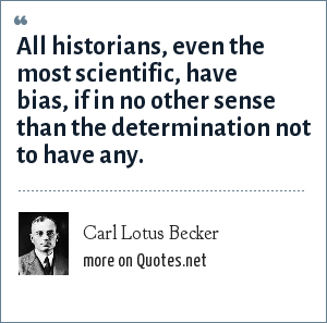 Carl Lotus Becker: All historians, even the most scientific, have bias, if in no other sense than the determination not to have any.
