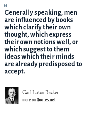Carl Lotus Becker: Generally speaking, men are influenced by books which clarify their own thought, which express their own notions well, or which suggest to them ideas which their minds are already predisposed to accept.