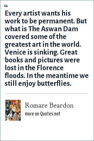 Romare Beardon: Every artist wants his work to be permanent. But what is The Aswan Dam covered some of the greatest art in the world. Venice is sinking. Great books and pictures were lost in the Florence floods. In the meantime we still enjoy butterflies.