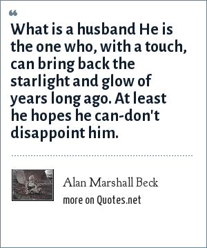 Alan Marshall Beck: What is a husband He is the one who, with a touch, can bring back the starlight and glow of years long ago. At least he hopes he can-don't disappoint him.