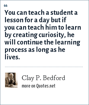 Clay P. Bedford: You can teach a student a lesson for a day but if you can teach him to learn by creating curiosity, he will continue the learning process as long as he lives.