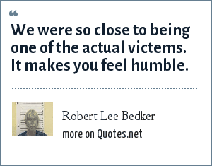 Robert Lee Bedker: We were so close to being one of the actual victems. It makes you feel humble.