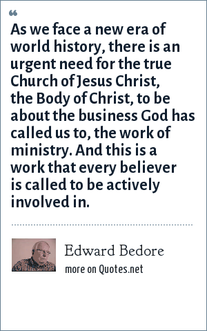 Edward Bedore: As we face a new era of world history, there is an urgent need for the true Church of Jesus Christ, the Body of Christ, to be about the business God has called us to, the work of ministry. And this is a work that every believer is called to be actively involved in.