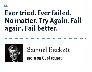Samuel Beckett: Ever tried. Ever failed. No matter. Try Again. Fail again. Fail better.