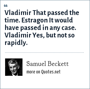 Samuel Beckett: Vladimir That passed the time. Estragon It would have passed in any case. Vladimir Yes, but not so rapidly.