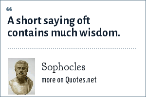 Sophocles: A short saying oft contains much wisdom.