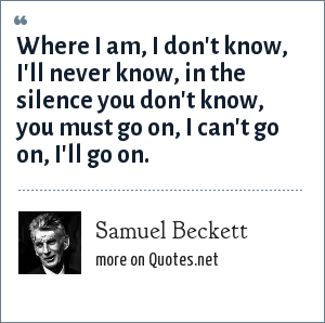 Samuel Beckett: Where I am, I don't know, I'll never know, in the silence you don't know, you must go on, I can't go on, I'll go on.
