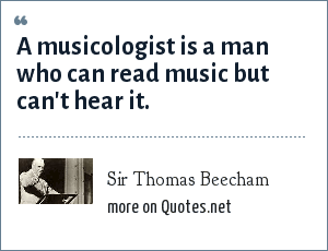 Sir Thomas Beecham: A musicologist is a man who can read music but can't hear it.